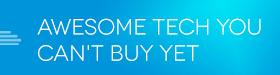 awesome-tech-you-cant-buy-yet-280x75.png