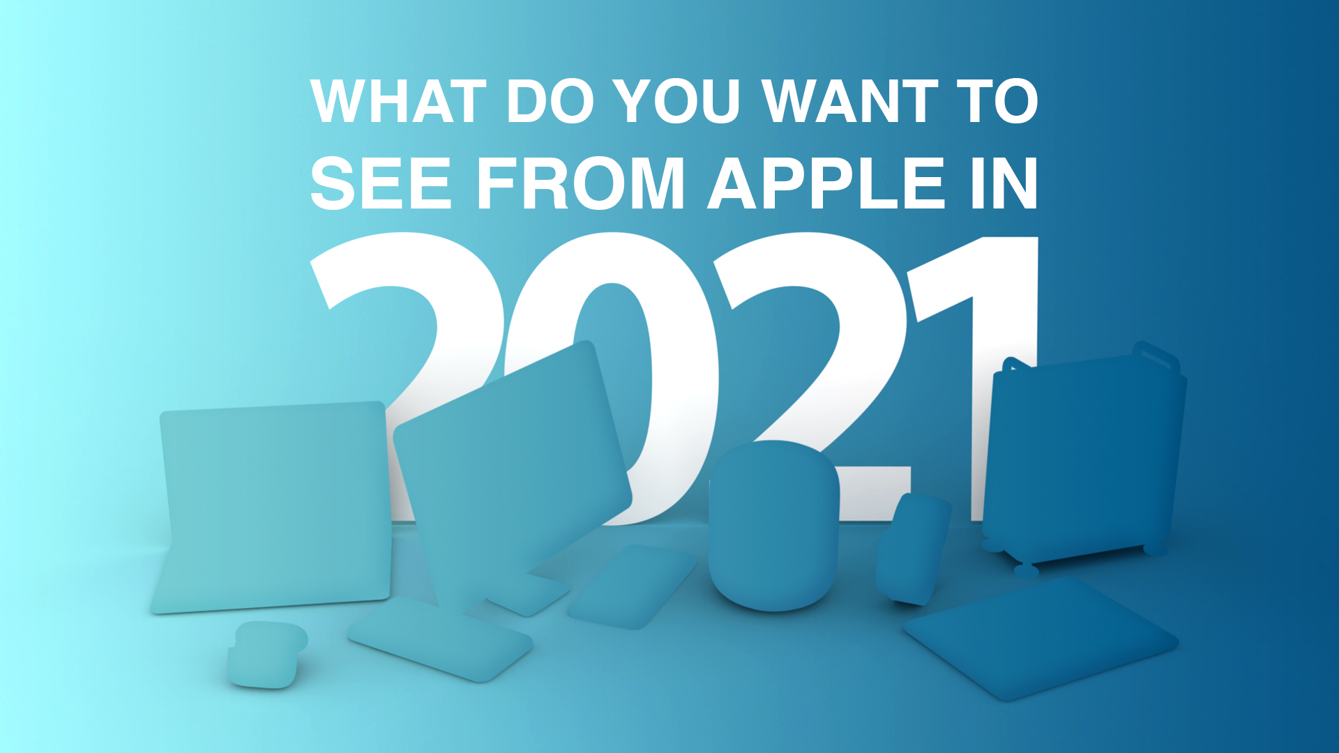 What Do You Want to See From Apple in 2021?